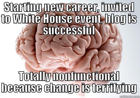 "The 'Scumbag Brain' meme consists of a brain with superimposed text. The text reads, ""Starting new career, invited to White House event, blog is successful. Totally nonfunctional because change is terrifying."