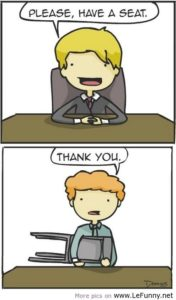 "This comic portrays two people: A job interviewee and a potential employer. The potential employer says, in the first panel, ""please, have a seat!"" In the second panel, the job interviewee is holding the seat aloft. The interviewee says, ""thank you."""